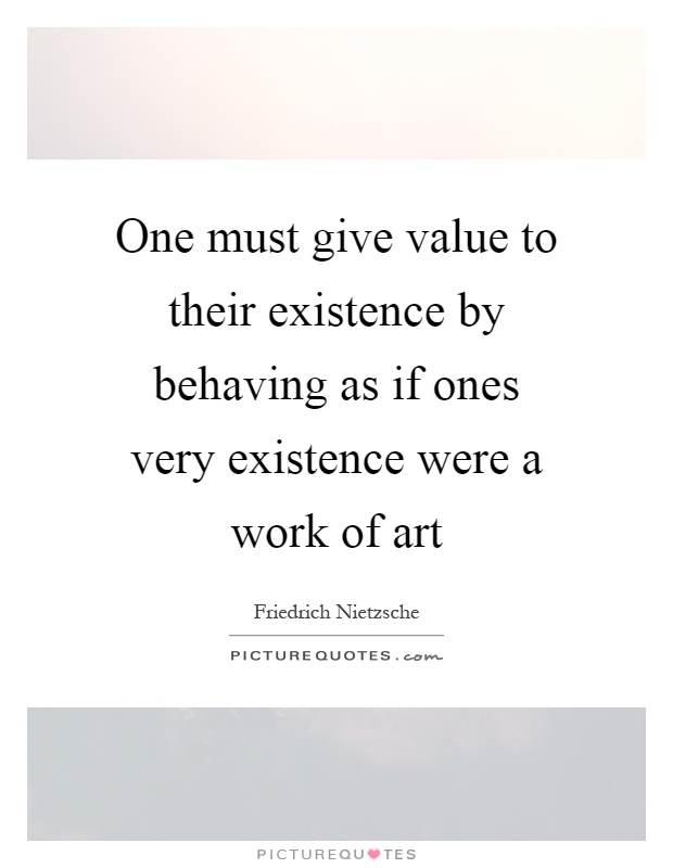 One must give value to their existence by behaving as if ones very existence were a work of art Picture Quote #1
