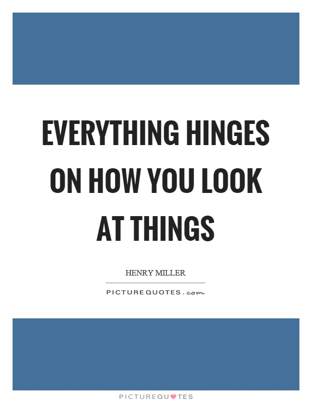 Everything hinges on how you look at things Picture Quote #1
