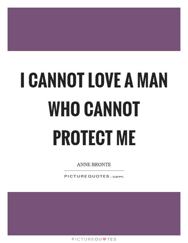 I cannot love a man who cannot protect me Picture Quote #1