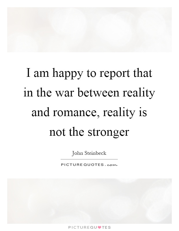 I am happy to report that in the war between reality and romance, reality is not the stronger Picture Quote #1