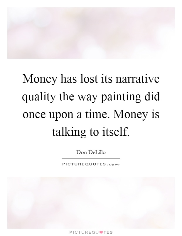 Money has lost its narrative quality the way painting did once upon a time. Money is talking to itself Picture Quote #1