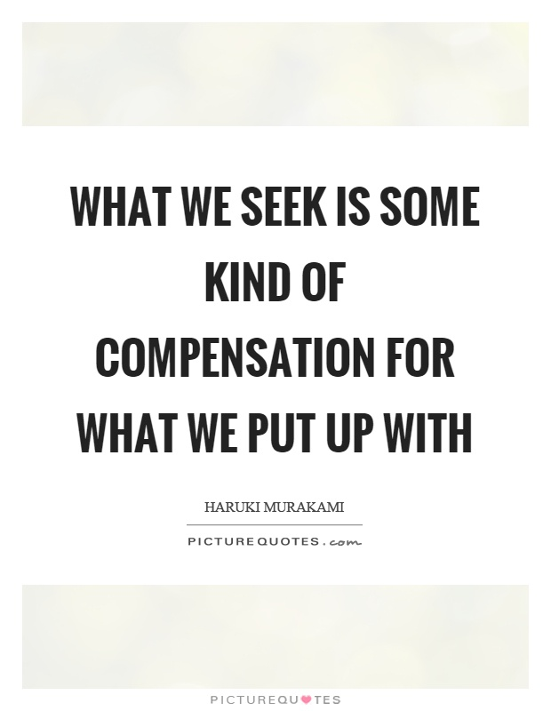 What we seek is some kind of compensation for what we put up with Picture Quote #1