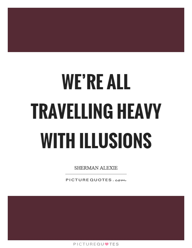 We're all travelling heavy with illusions Picture Quote #1