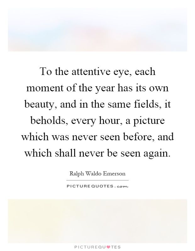 To the attentive eye, each moment of the year has its own beauty, and in the same fields, it beholds, every hour, a picture which was never seen before, and which shall never be seen again Picture Quote #1