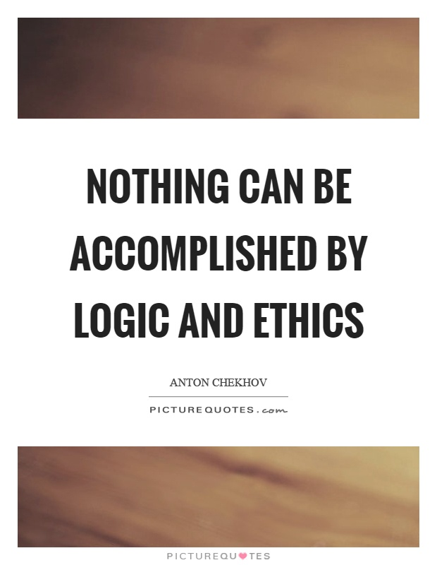 Nothing can be accomplished by logic and ethics Picture Quote #1