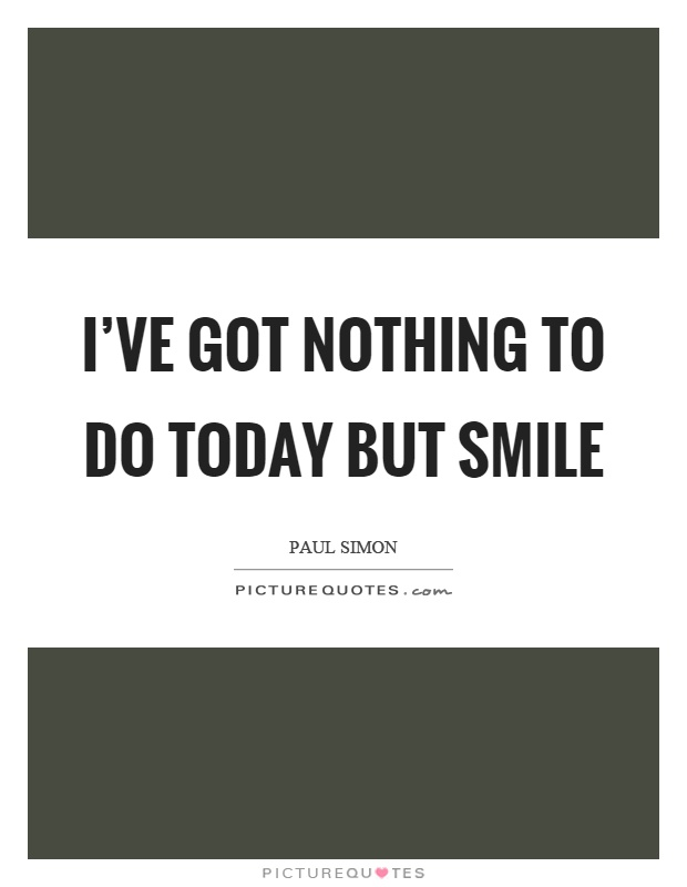 I've got nothing to do today but smile Picture Quote #1