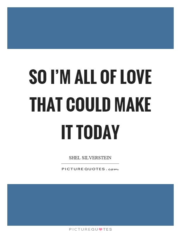 So I'm all of love that could make it today Picture Quote #1