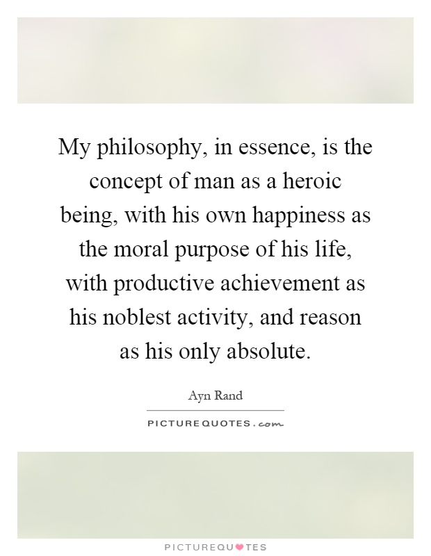 My philosophy, in essence, is the concept of man as a heroic being, with his own happiness as the moral purpose of his life, with productive achievement as his noblest activity, and reason as his only absolute Picture Quote #1
