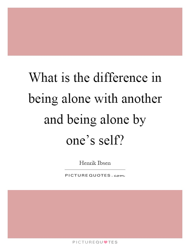 What is the difference in being alone with another and being alone by one's self? Picture Quote #1