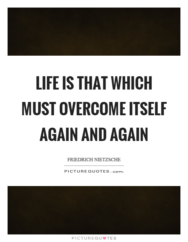 Life is that which must overcome itself again and again Picture Quote #1