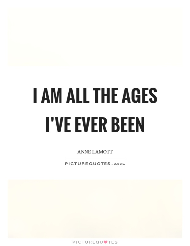 I am all the ages I've ever been Picture Quote #1
