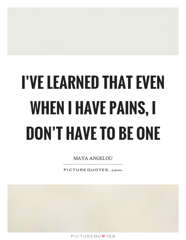 I've learned that even when I have pains, I don't have to be one Picture Quote #1