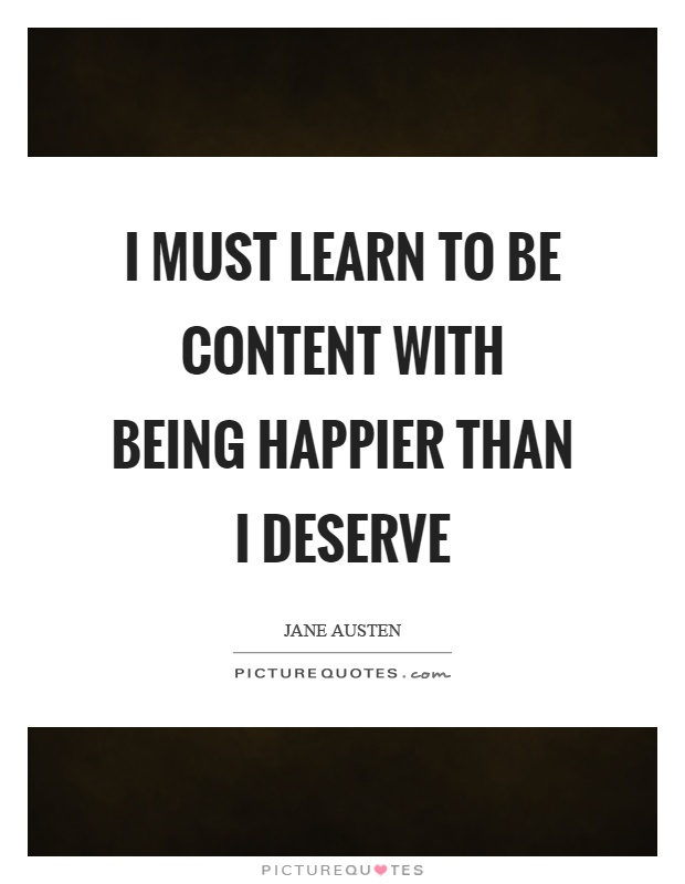 I must learn to be content with being happier than I deserve Picture Quote #1