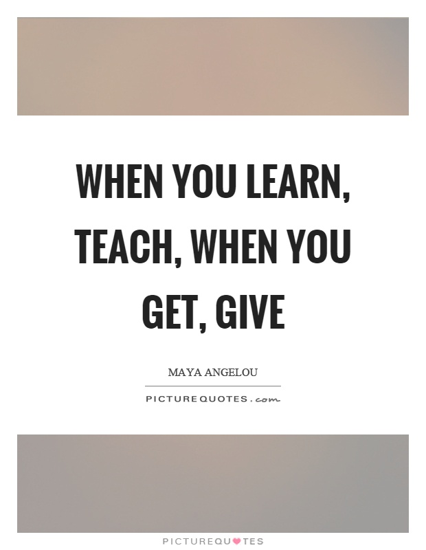 When you learn, teach, when you get, give Picture Quote #1