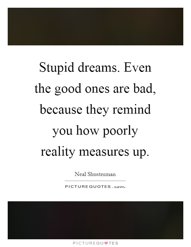Stupid dreams. Even the good ones are bad, because they remind you how poorly reality measures up Picture Quote #1
