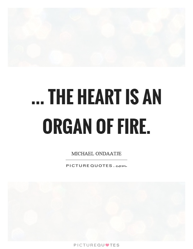 ... the heart is an organ of fire Picture Quote #1