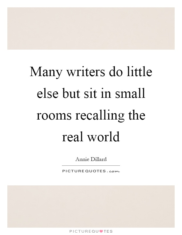 Many writers do little else but sit in small rooms for Small room quotes