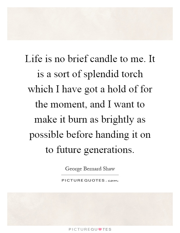 Life is no brief candle to me. It is a sort of splendid torch which I have got a hold of for the moment, and I want to make it burn as brightly as possible before handing it on to future generations Picture Quote #1