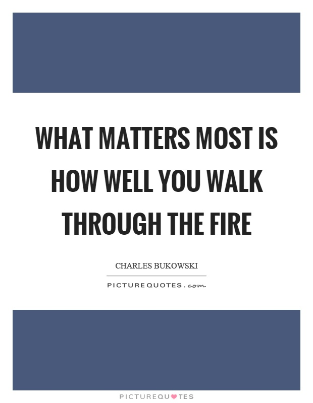 What matters most is how well you walk through the fire Picture Quote #1