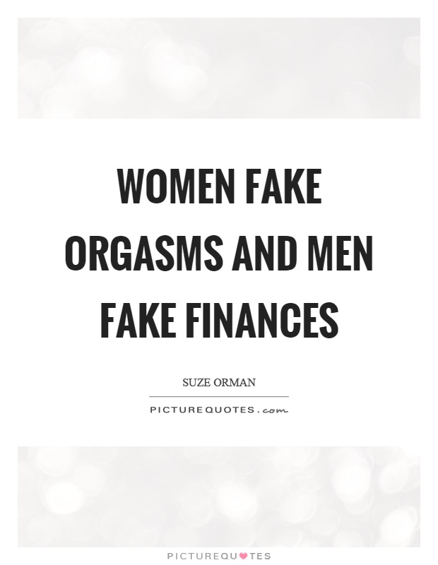 Women fake orgasms and men fake finances Picture Quote #1