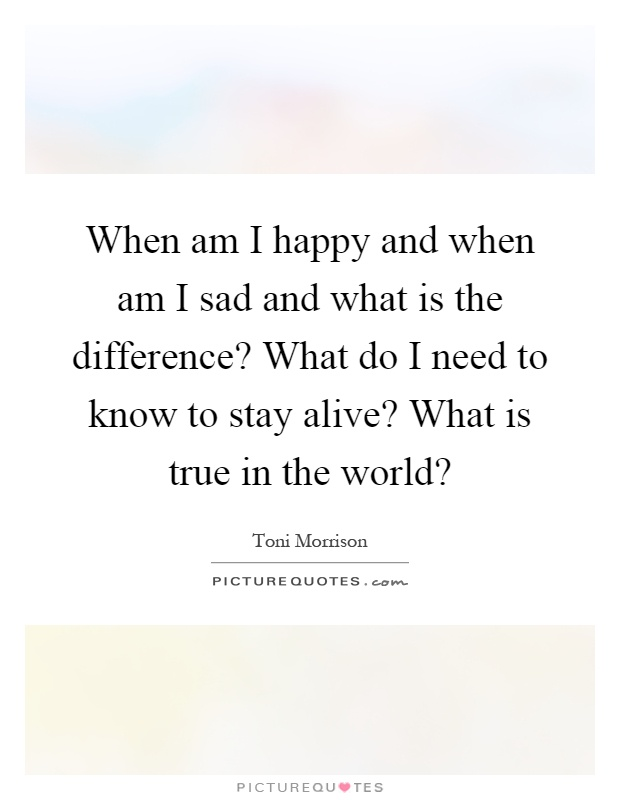 When am I happy and when am I sad and what is the difference? What do I need to know to stay alive? What is true in the world? Picture Quote #1