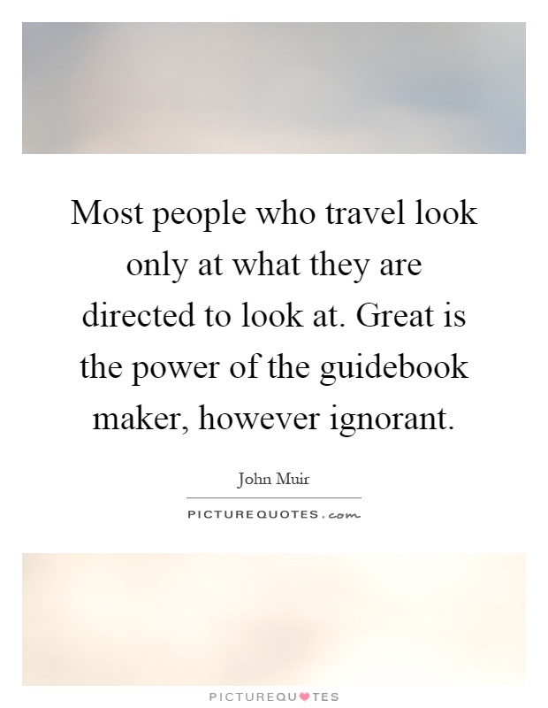 Most people who travel look only at what they are directed to look at. Great is the power of the guidebook maker, however ignorant Picture Quote #1