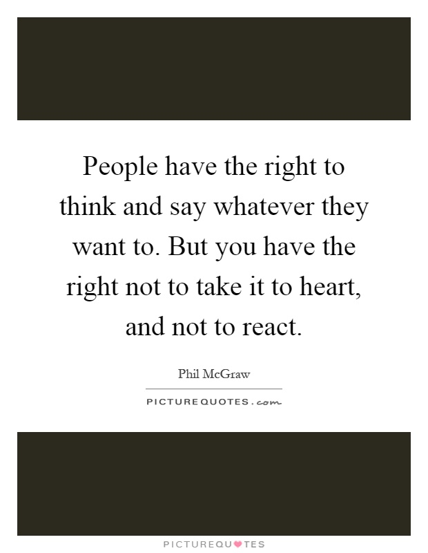 People have the right to think and say whatever they want to. But you have the right not to take it to heart, and not to react Picture Quote #1