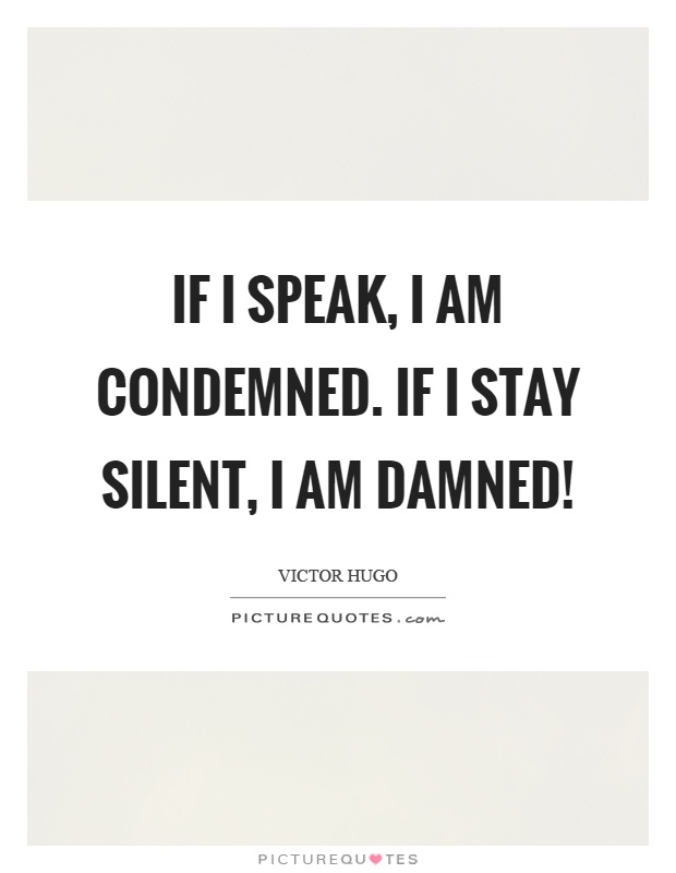 If I speak, I am condemned. If I stay silent, I am damned! Picture Quote #1