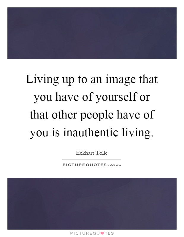 Living up to an image that you have of yourself or that other people have of you is inauthentic living Picture Quote #1