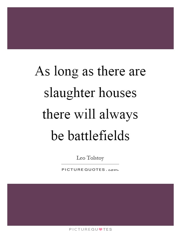 As long as there are slaughter houses there will always be battlefields Picture Quote #1