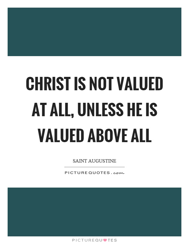 Christ is not valued at all, unless he is valued above all Picture Quote #1