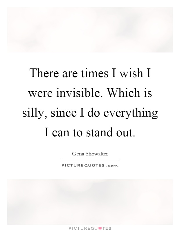 There are times I wish I were invisible. Which is silly, since I do everything I can to stand out Picture Quote #1