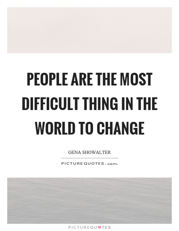 People are the most difficult thing in the world to change Picture Quote #1