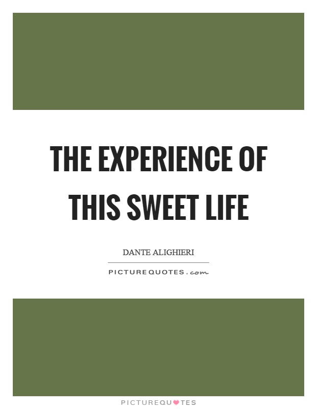 The experience of this sweet life Picture Quote #1