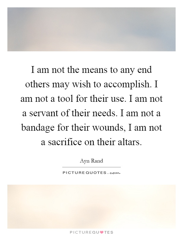 I am not the means to any end others may wish to accomplish. I am not a tool for their use. I am not a servant of their needs. I am not a bandage for their wounds, I am not a sacrifice on their altars Picture Quote #1