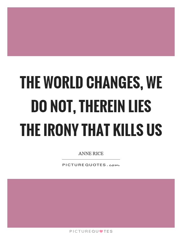 The world changes, we do not, therein lies the irony that kills us Picture Quote #1
