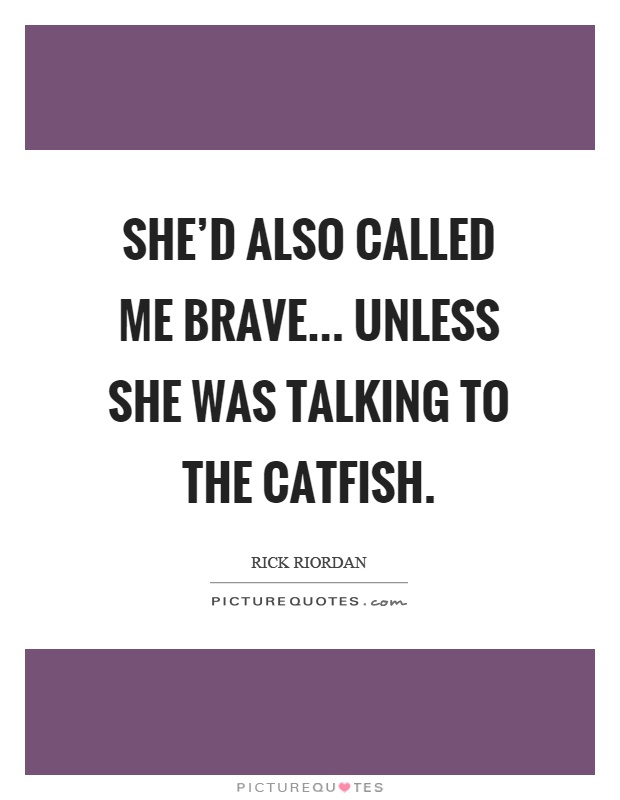 She'd also called me brave... unless she was talking to the catfish Picture Quote #1