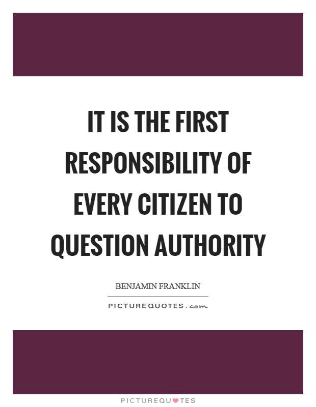 It is the first responsibility of every citizen to question authority Picture Quote #1