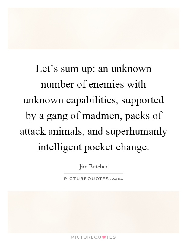 Let's sum up: an unknown number of enemies with unknown capabilities, supported by a gang of madmen, packs of attack animals, and superhumanly intelligent pocket change Picture Quote #1