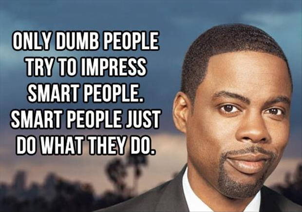 Only dumb people try to impress smart people. Smart people just do what they do Picture Quote #2