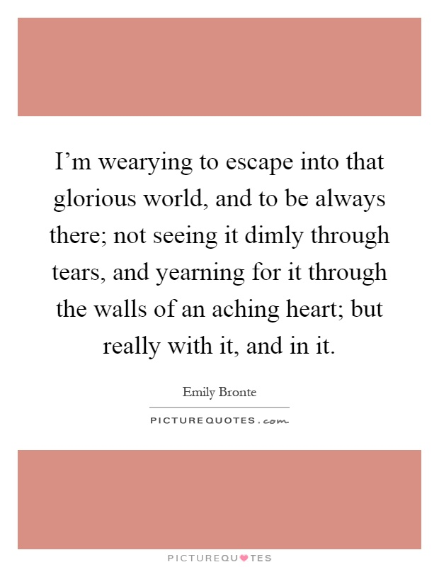 I'm wearying to escape into that glorious world, and to be always there; not seeing it dimly through tears, and yearning for it through the walls of an aching heart; but really with it, and in it Picture Quote #1