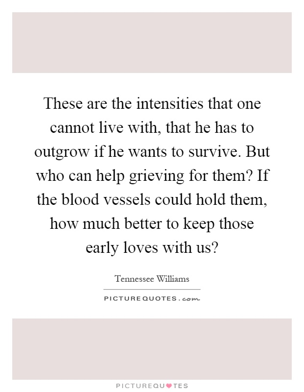 These are the intensities that one cannot live with, that he has to outgrow if he wants to survive. But who can help grieving for them? If the blood vessels could hold them, how much better to keep those early loves with us? Picture Quote #1