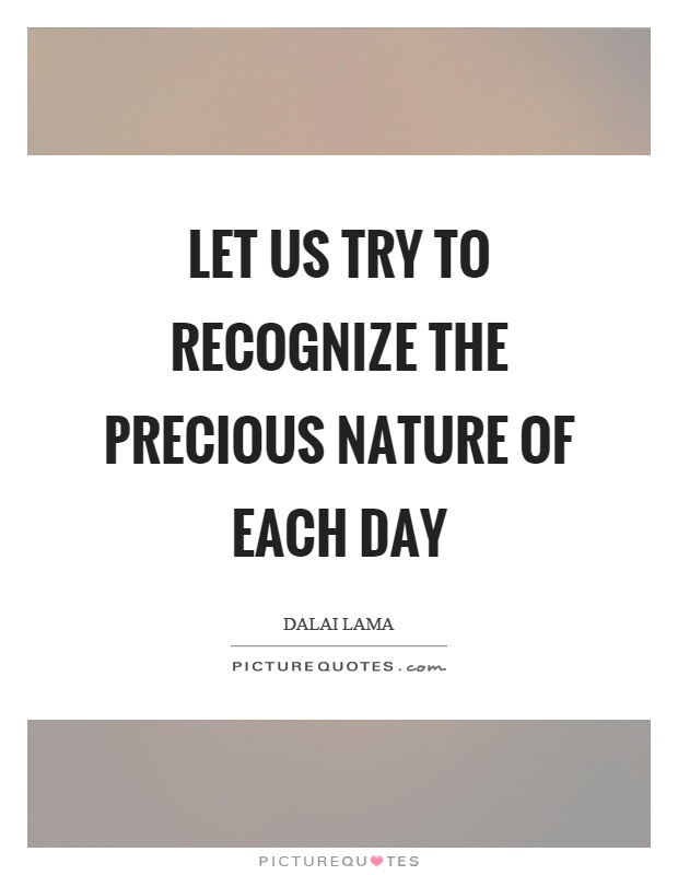 Let us try to recognize the precious nature of each day Picture Quote #1
