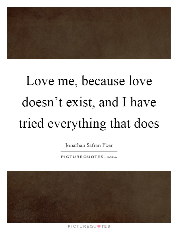 Love Doesn T Exist Quotes Classy Love Me Because Love Doesn't Exist And I Have Tried Everything
