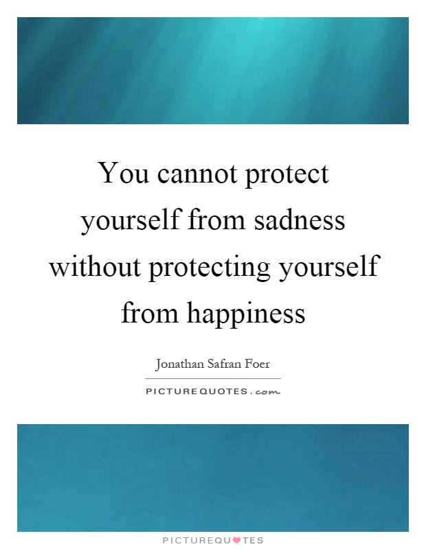 You cannot protect yourself from sadness without protecting yourself from happiness Picture Quote #1