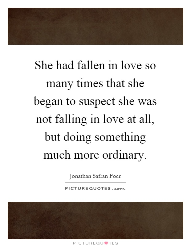 She had fallen in love so many times that she began to suspect she was not falling in love at all, but doing something much more ordinary Picture Quote #1