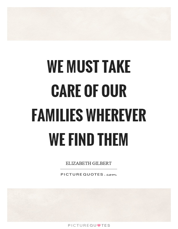 We must take care of our families wherever we find them Picture Quote #1