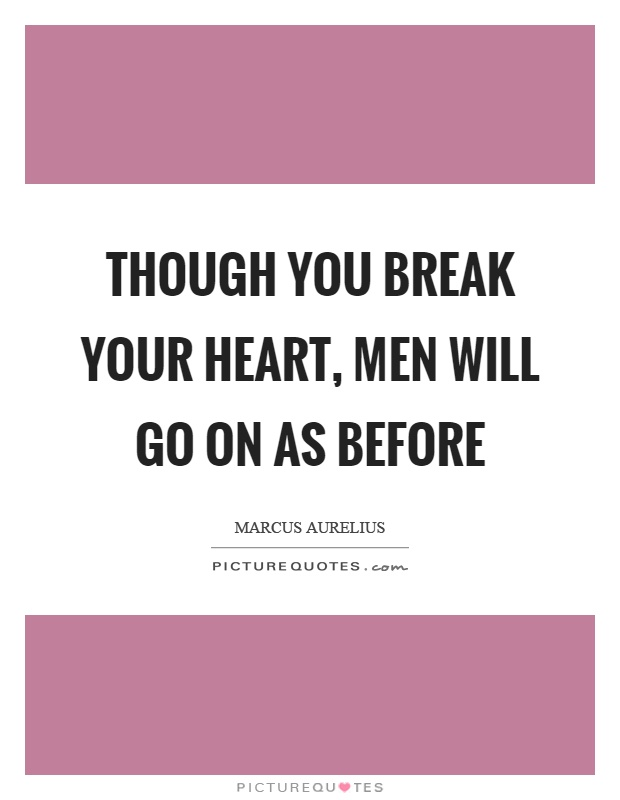 Though you break your heart, men will go on as before Picture Quote #1