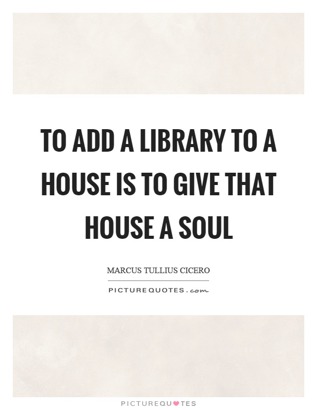 To add a library to a house is to give that house a soul Picture Quote #1