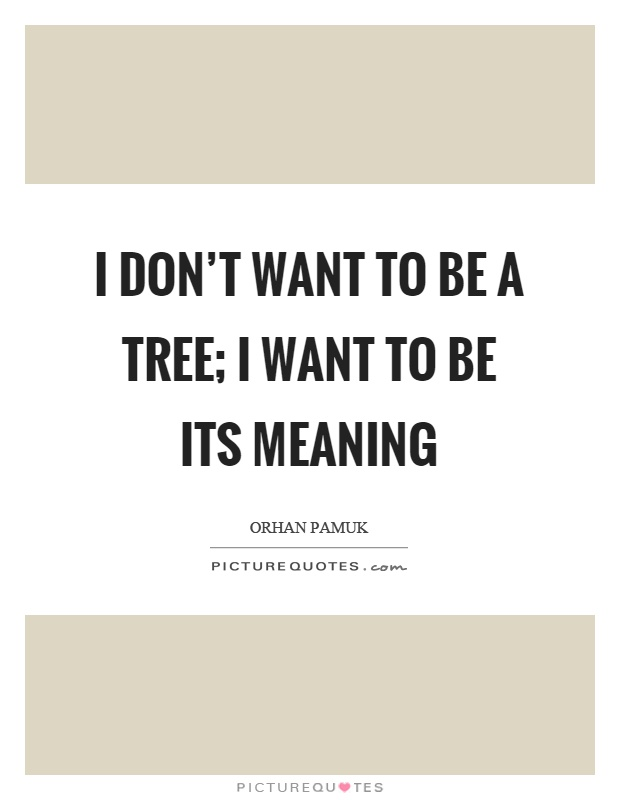 I don't want to be a tree; I want to be its meaning Picture Quote #1